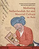 Mediating Netherlandish Art and Material Culture in Asia (Amsterdam Studies in the Dutch Golden Age)