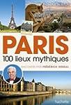 PARIS, 100 LIEUX MYTHIQUES RACONT�S P...