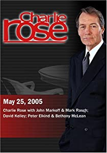 Charlie Rose with John Markoff & Mark Rasch; David Kelley; Peter Elkind & Bethany McLean (May 25, 2005)