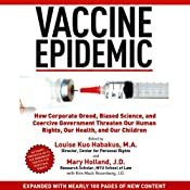 Vaccine Epidemic: How Corporate Greed, Biased Science, and Coercive Government Threaten Our Human Rights, Our Health, and Our Children | [Louise Kuo Habakus (editor), Mary Holland (editor)]