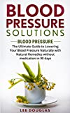 Blood Pressure Solutions: Blood Pressure: The Ultimate Guide to Lowering Your Blood Pressure Naturally with Natural Remedies without medication in 90
