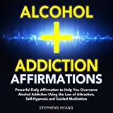 Alcohol Addiction Affirmations: Powerful Daily Affirmations to Help You Overcome Alcohol Addiction Using the Law of Attraction, Self-Hypnosis and Guided Meditation