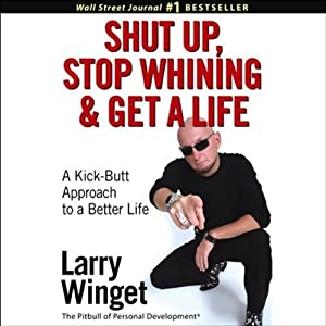 Shut Up, Stop Whining, and Get a Life: A Kick-Butt Approach to a Better Life | [Larry Winget]