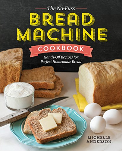 The No-Fuss Bread Machine Cookbook: Hands-Off Recipes for Perfect Homemade Bread by Michelle Anderson