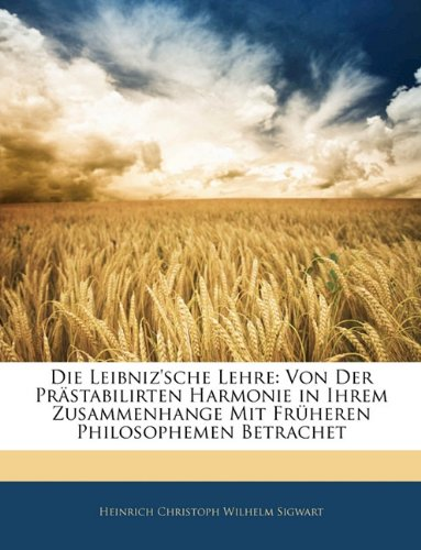 Die Leibniz'sche Lehre: Von Der Prästabilirten Harmonie in Ihrem Zusammenhange Mit Früheren Philosophemen Betrachet