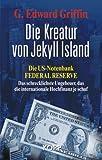 Die Kreatur von Jekyll Island: Die US-Notenbank Federal Reserve - Das schrecklichste Ungeheuer, das die internationale Hochfinanz je schuf - G. Edward Griffin