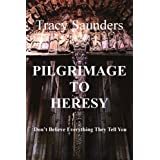 Pilgrimage to Heresy: Don't Believe Everything They Tell Youby Tracy Saunders