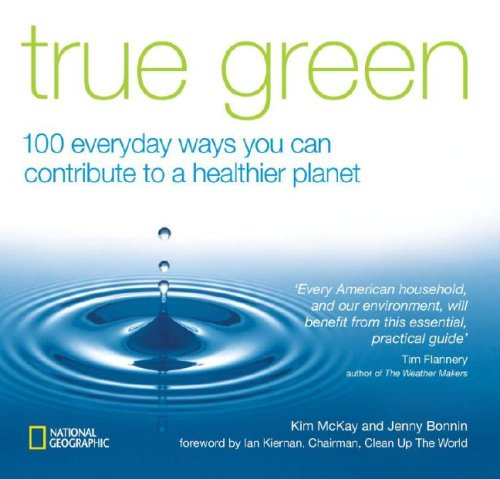 True Green: 100 Everyday Ways you Can Contribute to a Healthier Planet (True Green (National Geographic))