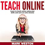 Teach Online: Learn to Teach Online Using Your Skills and Earn an Extra Income | Mark Weston