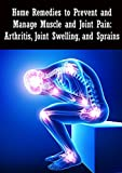 Home Remedies to Prevent and Manage Muscle and Joint Pain: Arthritis, Joint Swelling, and Sprains