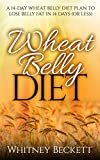 Wheat Belly Diet: A 14-Day Wheat Belly Diet Plan To Lose Belly Fat In 14 Days (Or Less) (wheat belly, wheat belly diet, wheat free, lose belly fat, belly ... wheat belly recipes, wheat free solution)