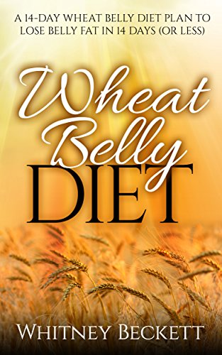 Wheat Belly Diet: A 14-Day Wheat Belly Diet Plan To Lose Belly Fat In 14 Days (Or Less) (wheat belly diet, wheat belly, wheat belly cookbook, wheat belly ... wheat belly total health, wheat belly book) by Whitney Beckett