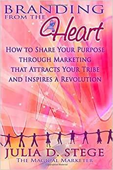 Branding From The Heart: How To Share Your Purpose Through Marketing That Attracts Your Tribe And Inspires A Revolution