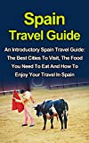 img - for Spain Travel Guide: An Introductory Spain Travel Guide On The Best Cities To Visit, The Food You Have To Eat And How To Enjoy Your Travel In Spain: Spain ... Guide Books, Spain Travel Guide Series,) book / textbook / text book