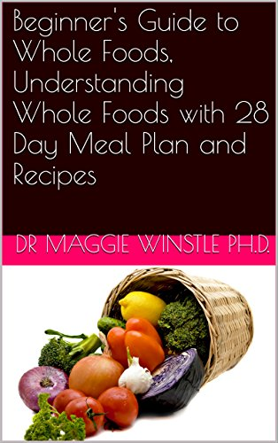Beginner's Guide to Whole Foods, Understanding Whole Foods with 28 Day Meal Plan and Recipes by DR MAGGIE Winstle Ph.D