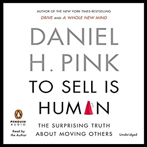 To Sell Is Human: The Surprising Truth about Moving Others | [Daniel H. Pink]