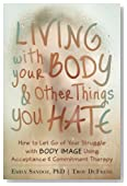 Living with Your Body and Other Things You Hate: How to Let Go of Your Struggle with Body Image Using Acceptance and Commitment Therapy