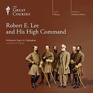 Robert E. Lee and His High Command | [ The Great Courses, Gary W. Gallagher]