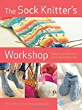 The Sock Knitter's Workshop: Everything Knitters Need to Knit Socks Beautifully
