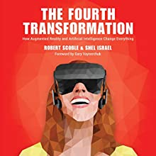 The Fourth Transformation: How Augmented Reality & Artificial Intelligence Will Change Everything Audiobook by Robert Scobel, Shel Israel Narrated by Jeffrey Kafer