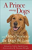 Prince among Dogs, A: And Other Stories of the Dogs We Love