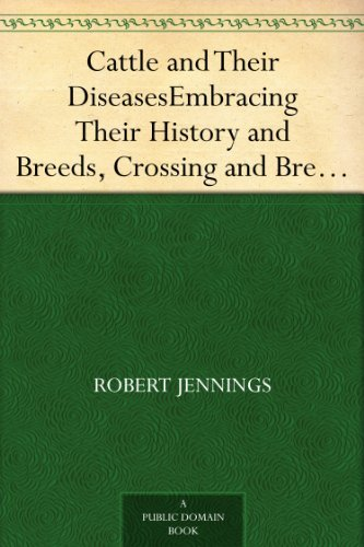Cattle And Their Diseases Embracing Their History And Breeds, Crossing And Breeding, And Feeding And Management; With The Diseases To Which They Are Subject, ... And The Remedies Best Adapted To Their Cure