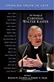 The Theology of Cardinal Walter Kasper: Speaking the Truth in Love