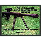 The .50-caliber Rifle Construction Manual: With Easy-to-Follow Full-Scale Drawings ~ Bill Holmes