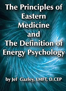 The Principles of Eastern Medicine and the Definition of Energy Psychology LMFT, D. CEP Jef Gazley