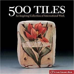 500 Tiles: An Inspiring Collection of International Work (500 Series) Lark Books