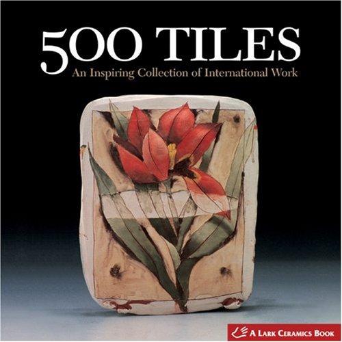 500 Tiles: An Inspiring Collection of International Work (Lark Ceramics Book)