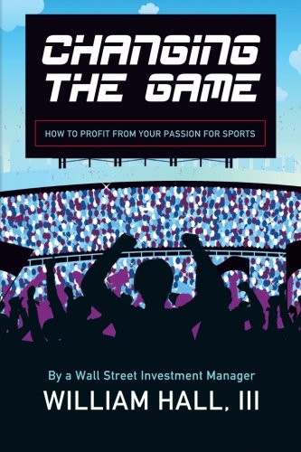 Changing the Game: How to Profit From Your Passion for Sports by a Wall Street Investment Manager PDF