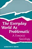 The Everyday World As Problematic: A Feminist Sociology (Northeastern Series on Feminist Theory) (1555530362) by Dorothy E. Smith