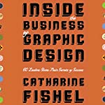Inside the Business of Graphic Design: 60 Leaders Share Their Secrets of Success by Catherine Fishel on Audible