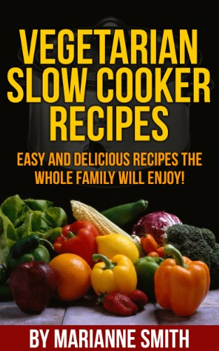 Vegetarian Slow Cooker Recipes:: Delicious Vegetarian Recipes You'Re Sure To Love!
