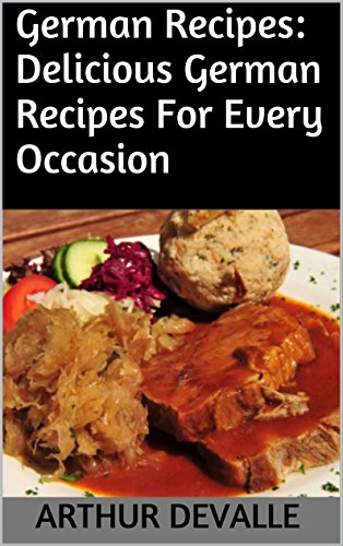 German Recipes: Delicious German Recipes For Every Occasion by ARTHUR DEVALLE