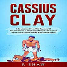 Cassius Clay: Life Lessons from the Journey of Muhammad Ali from Fight of the Century to Becoming a 20th Century American Legend Audiobook by R Shaw Narrated by Jim D Johnston