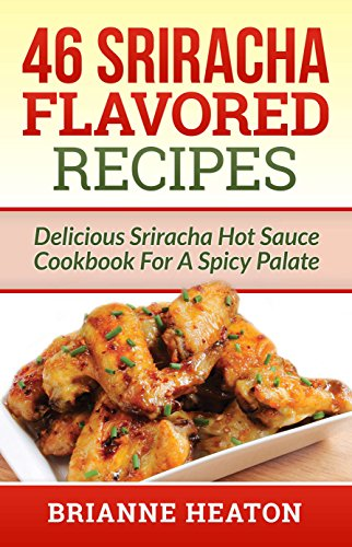 Book: 46 Sriracha Flavored Recipes - Delicious Sriracha Hot Sauce Cookbook For A Spicy Palate by Brianne Heaton
