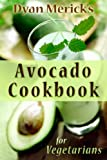 Dyan Mericks Avocado Cookbook for Vegetarians: 62 Recipes Using this Delicious Superfood