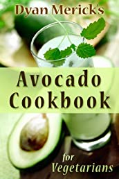 Dyan Merick's Avocado Cookbook for Vegetarians: 62 Recipes Using this Delicious Superfood