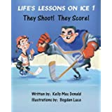 Life's Lessons on Ice 1: They Shoot! They Score! ~ Kelly MacDonald