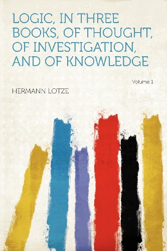 Logic, in Three Books, of Thought, of Investigation, and of Knowledge Volume 1
