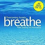 Breathe - Overcoming Anxiety: Public Speaking and Presentations: Mindfulness Meditation | Benjamin P Bonetti