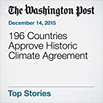 196 Countries Approve Historic Climate Agreement | Joby Warrick,Chris Mooney