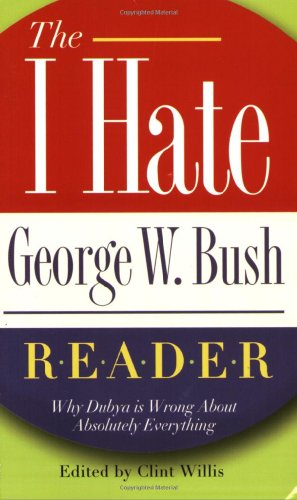 "The I Hate George W. Bush Reader: Why Dubya Is Wrong About Absolutely Everything (The ""I Hate"" Series)"