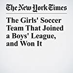 The Girls' Soccer Team That Joined a Boys' League, and Won It | Raphael Minder