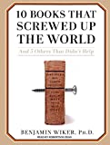 Benjamin Wiker 10 Books That Screwed Up the World: And 5 Others That Didn't Help