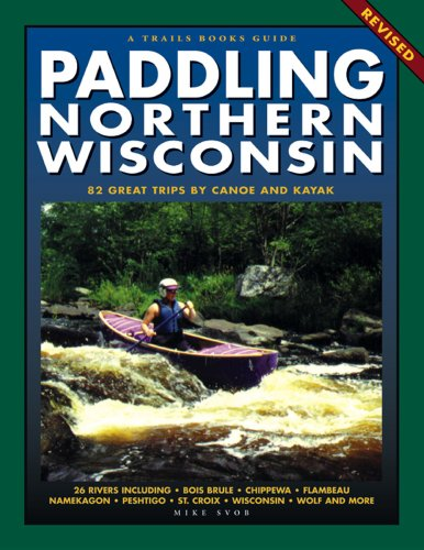 Paddling Northern Wisconsin: 85 Great Trips by Canoe and Kayak (Trails Book Guide)