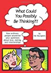 What Could You Possibly Be Thinking?!!: How Ordinary People Answered Your Questions About Love, Dating, and Relationships