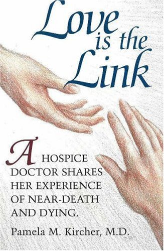 Love is the Link: A Hospice Doctor Shares Her Experience of Near Death and Dying, Kircher, Pamela M.